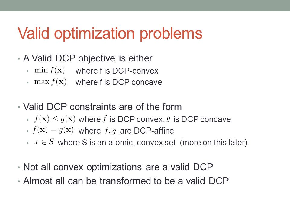 Valid optimization problems A Valid DCP objective is either where f is DCP-convex where f is DCP concave Valid DCP constraints are of the form where i