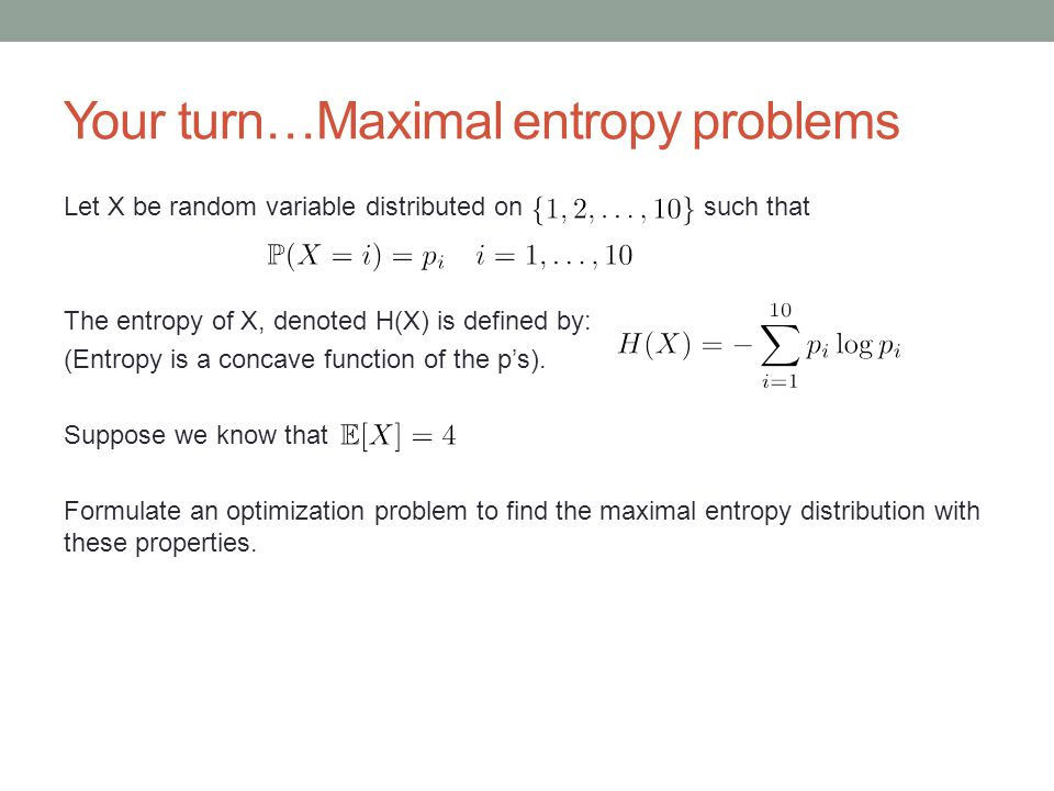 Your turn…Maximal entropy problems Let X be random variable distributed on such that The entropy of X, denoted H(X) is defined by: (Entropy is a conca