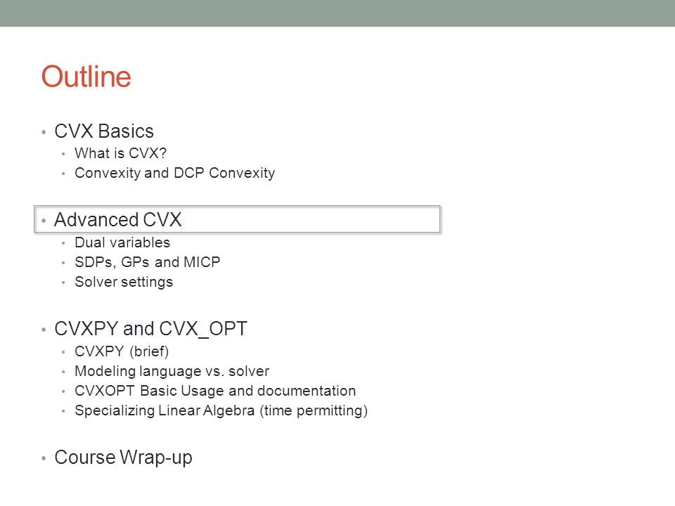Outline CVX Basics What is CVX? Convexity and DCP Convexity Advanced CVX Dual variables SDPs, GPs and MICP Solver settings CVXPY and CVX_OPT CVXPY (br