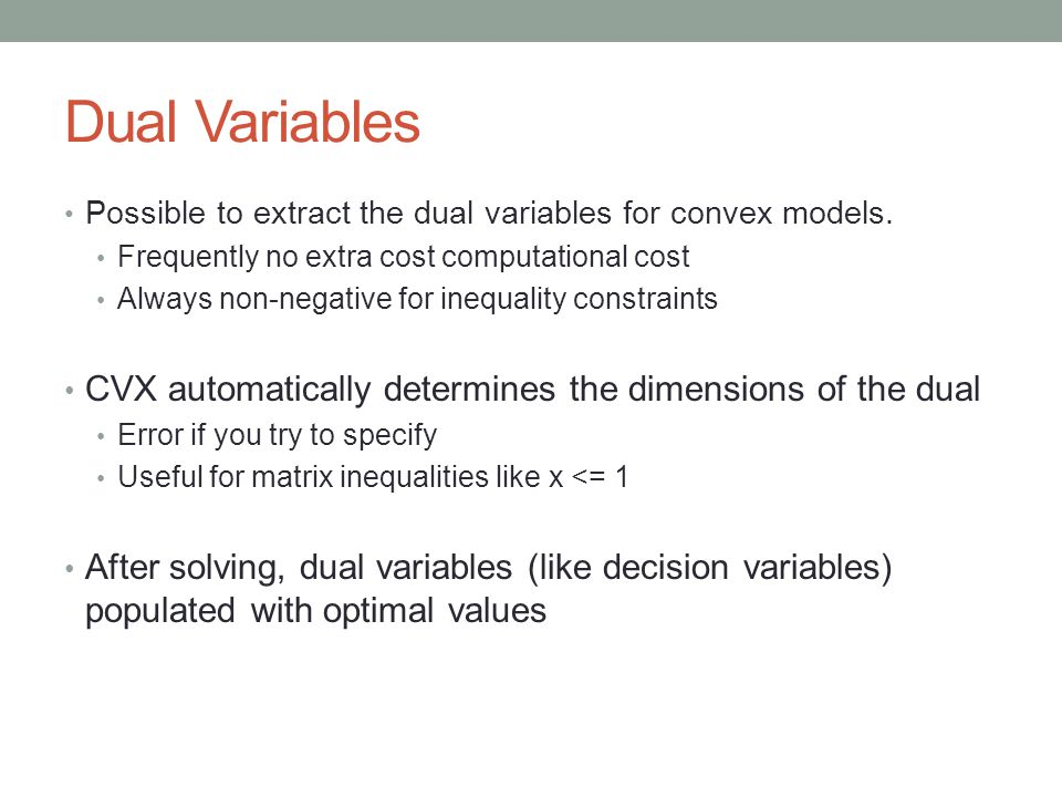 Dual Variables Possible to extract the dual variables for convex models. Frequently no extra cost computational cost Always non-negative for inequalit