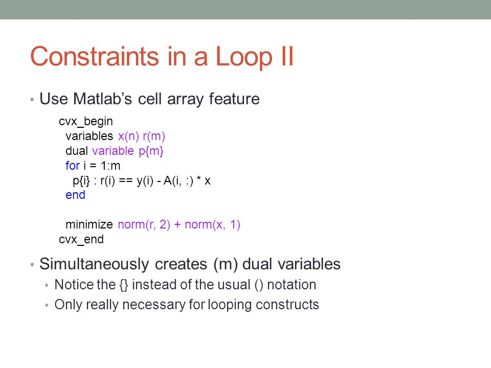 Constraints in a Loop II Use Matlab's cell array feature Simultaneously creates (m) dual variables Notice the {} instead of the usual () notation Only