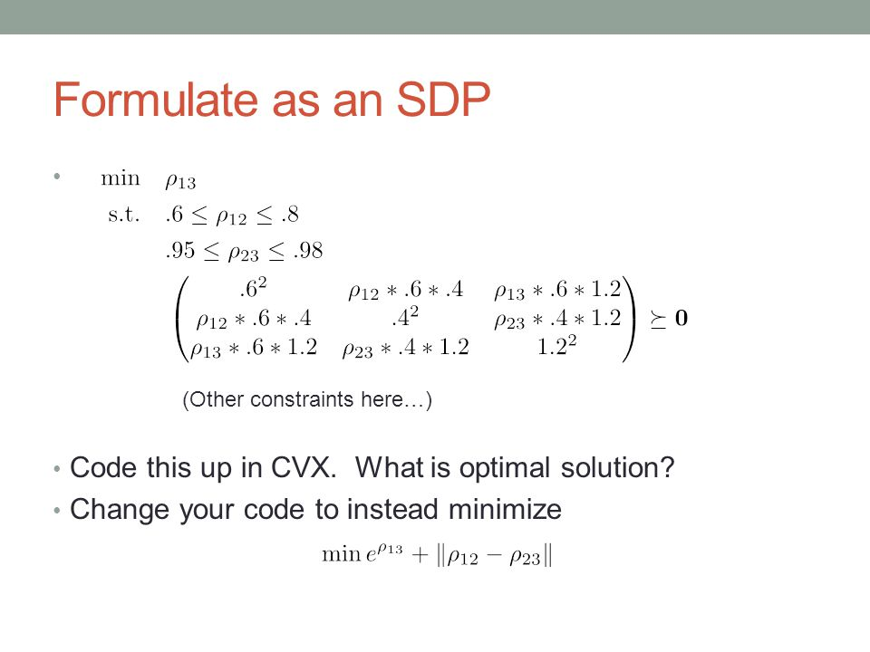 Formulate as an SDP Code this up in CVX. What is optimal solution? Change your code to instead minimize (Other constraints here…)