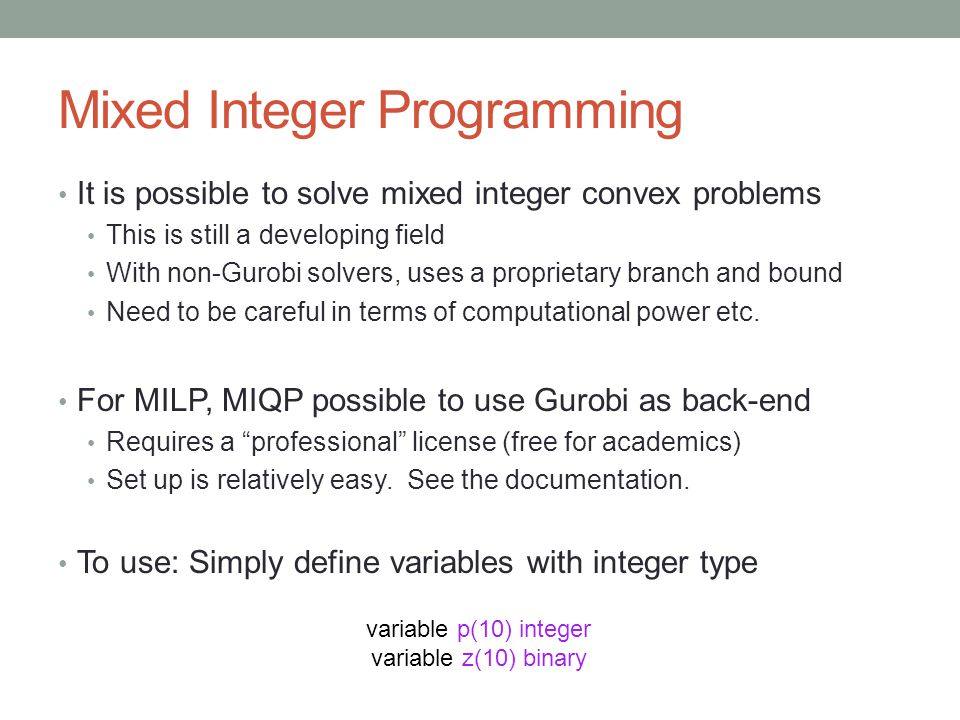 Mixed Integer Programming It is possible to solve mixed integer convex problems This is still a developing field With non-Gurobi solvers, uses a propr