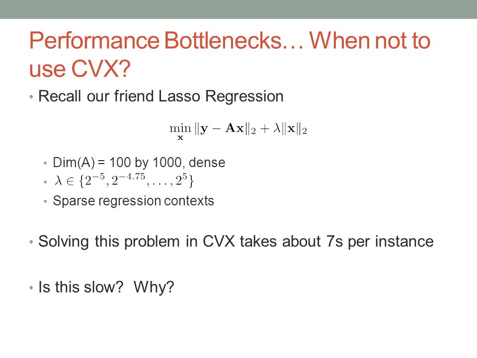 Performance Bottlenecks… When not to use CVX? Recall our friend Lasso Regression Dim(A) = 100 by 1000, dense Sparse regression contexts Solving this p