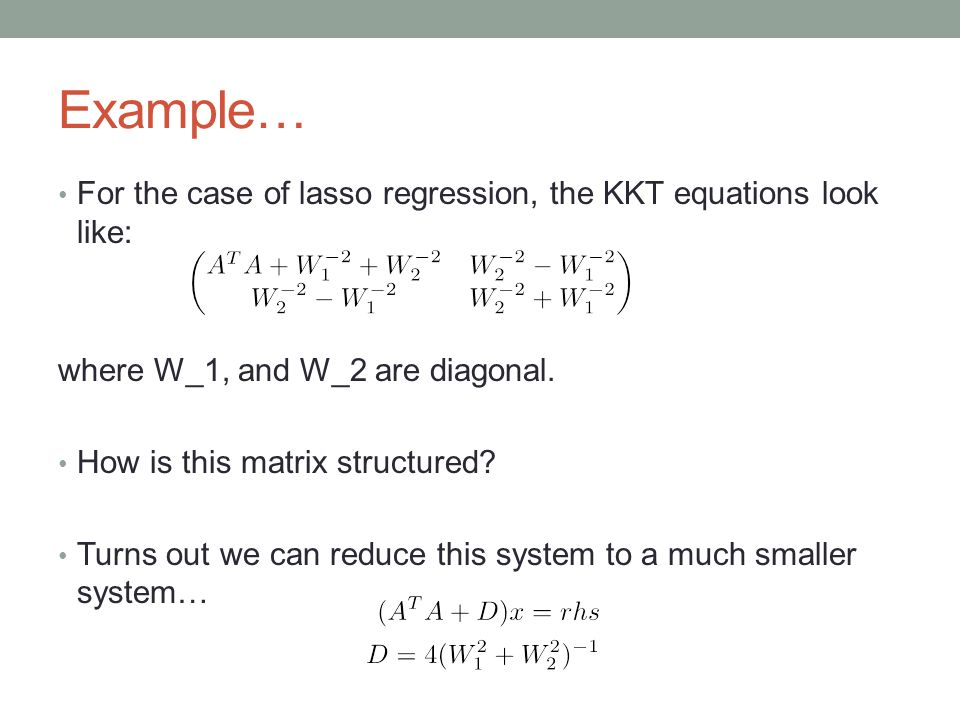 Example… For the case of lasso regression, the KKT equations look like: where W_1, and W_2 are diagonal. How is this matrix structured? Turns out we c