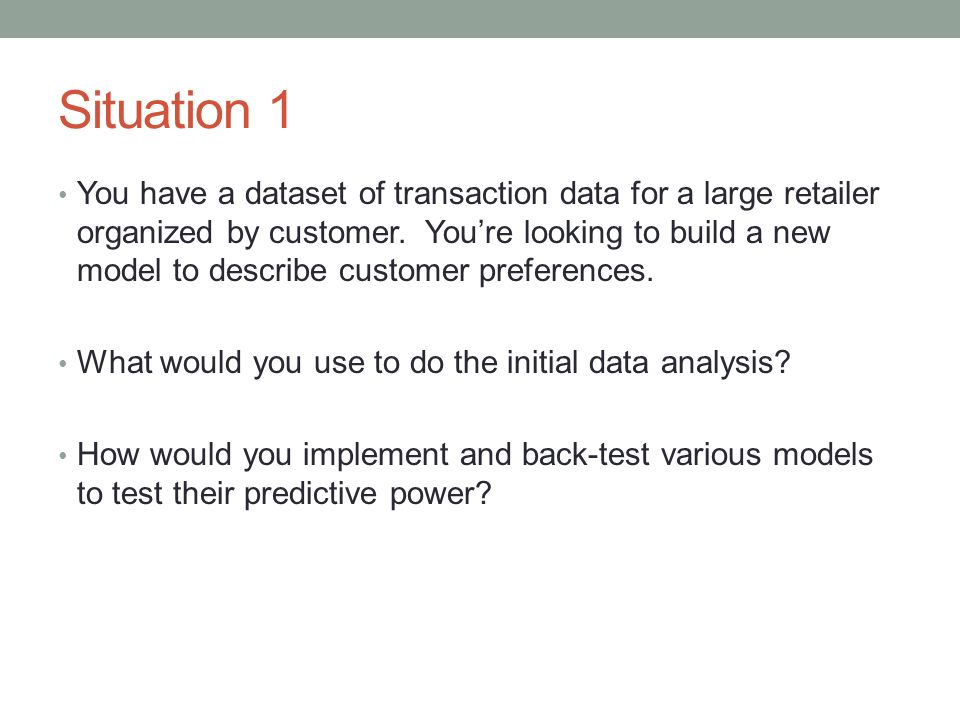 Situation 1 You have a dataset of transaction data for a large retailer organized by customer. You're looking to build a new model to describe custome