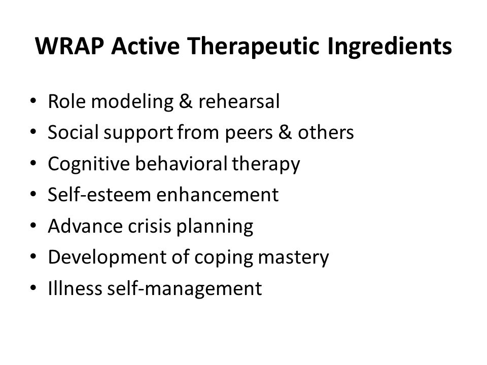 WRAP Active Therapeutic Ingredients Role modeling & rehearsal Social support from peers & others Cognitive behavioral therapy Self-esteem enhancement Advance crisis planning Development of coping mastery Illness self-management