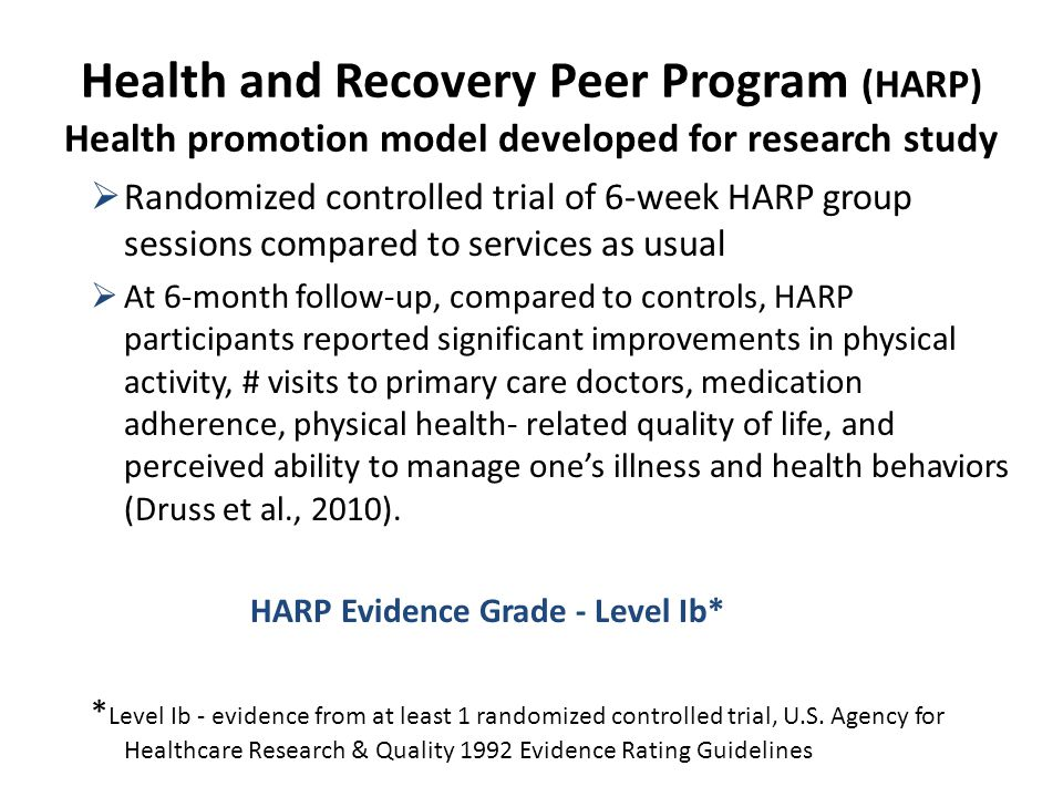 Health and Recovery Peer Program (HARP) Health promotion model developed for research study  Randomized controlled trial of 6-week HARP group sessions compared to services as usual  At 6-month follow-up, compared to controls, HARP participants reported significant improvements in physical activity, # visits to primary care doctors, medication adherence, physical health- related quality of life, and perceived ability to manage one's illness and health behaviors (Druss et al., 2010).