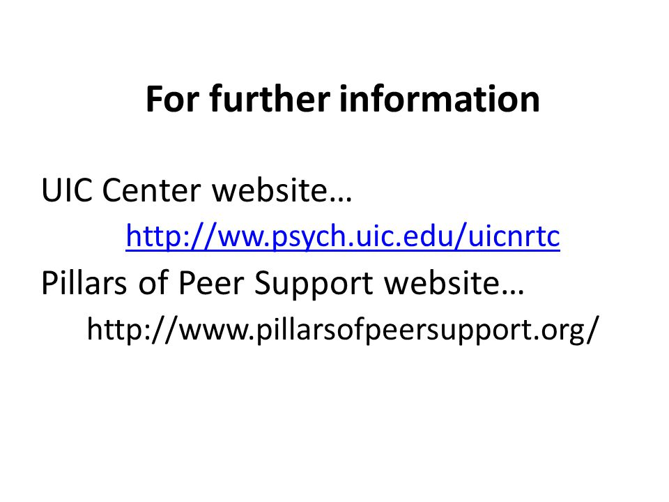 For further information UIC Center website… http://ww.psych.uic.edu/uicnrtc Pillars of Peer Support website… http://www.pillarsofpeersupport.org/