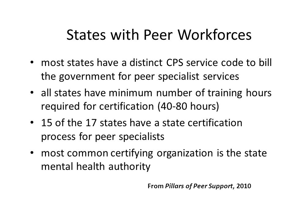Peer-Provided Health & MH Promotion Models*  Self-help/mutual support groups (Recovery, GROW, Depression & Bipolar Support Alliance, Schizophrenics Anonymous)  Peer-to-peer education (BRIDGES, Illness Management & Recovery)  Recovery & wellness self-management (WRAP, Taking Charge)  Peer addiction recovery services (AA, Double Trouble)  Employment of peers in programs using established clinical models (ACT, ICM, Supported Employment)  Research-based peer services: supported socialization (Davidson et al.