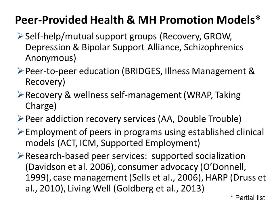 Peer-Provided Health & MH Promotion Models*  Self-help/mutual support groups (Recovery, GROW, Depression & Bipolar Support Alliance, Schizophrenics Anonymous)  Peer-to-peer education (BRIDGES, Illness Management & Recovery)  Recovery & wellness self-management (WRAP, Taking Charge)  Peer addiction recovery services (AA, Double Trouble)  Employment of peers in programs using established clinical models (ACT, ICM, Supported Employment)  Research-based peer services: supported socialization (Davidson et al.