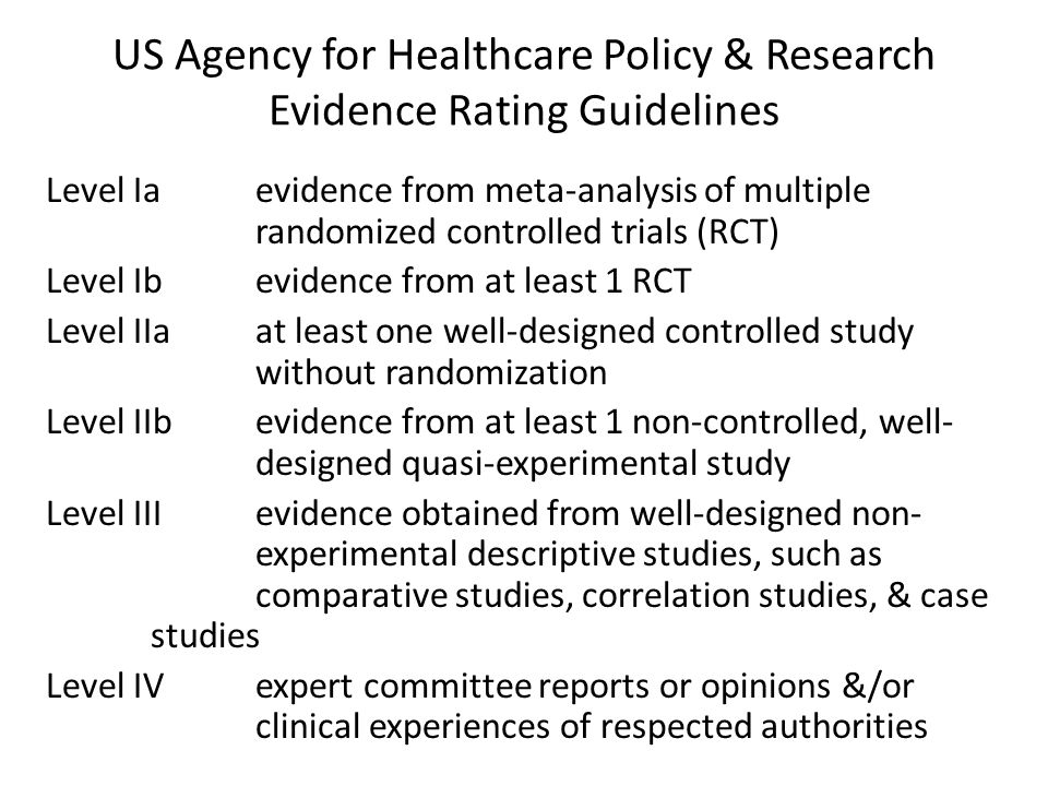 US Agency for Healthcare Policy & Research Evidence Rating Guidelines Level Iaevidence from meta-analysis of multiple randomized controlled trials (RCT) Level Ibevidence from at least 1 RCT Level IIaat least one well-designed controlled study without randomization Level IIbevidence from at least 1 non-controlled, well- designed quasi-experimental study Level III evidence obtained from well-designed non- experimental descriptive studies, such as comparative studies, correlation studies, & case studies Level IVexpert committee reports or opinions &/or clinical experiences of respected authorities
