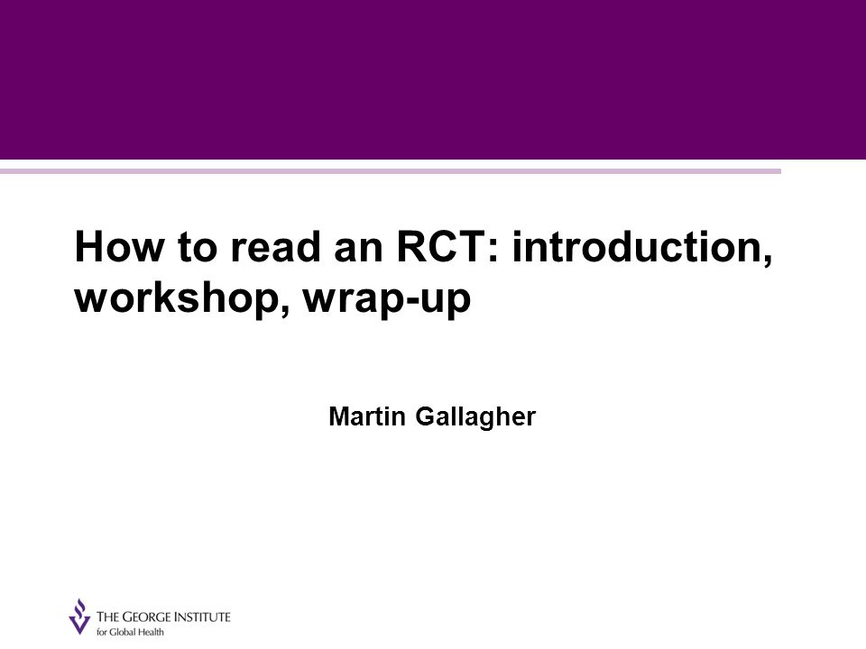 How to read an RCT: introduction, workshop, wrap-up Martin Gallagher