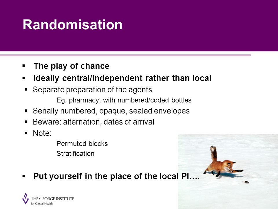 Randomisation  The play of chance  Ideally central/independent rather than local  Separate preparation of the agents Eg: pharmacy, with numbered/coded bottles  Serially numbered, opaque, sealed envelopes  Beware: alternation, dates of arrival  Note: Permuted blocks Stratification  Put yourself in the place of the local PI….