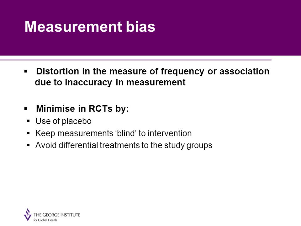 Measurement bias  Distortion in the measure of frequency or association due to inaccuracy in measurement  Minimise in RCTs by:  Use of placebo  Keep measurements 'blind' to intervention  Avoid differential treatments to the study groups