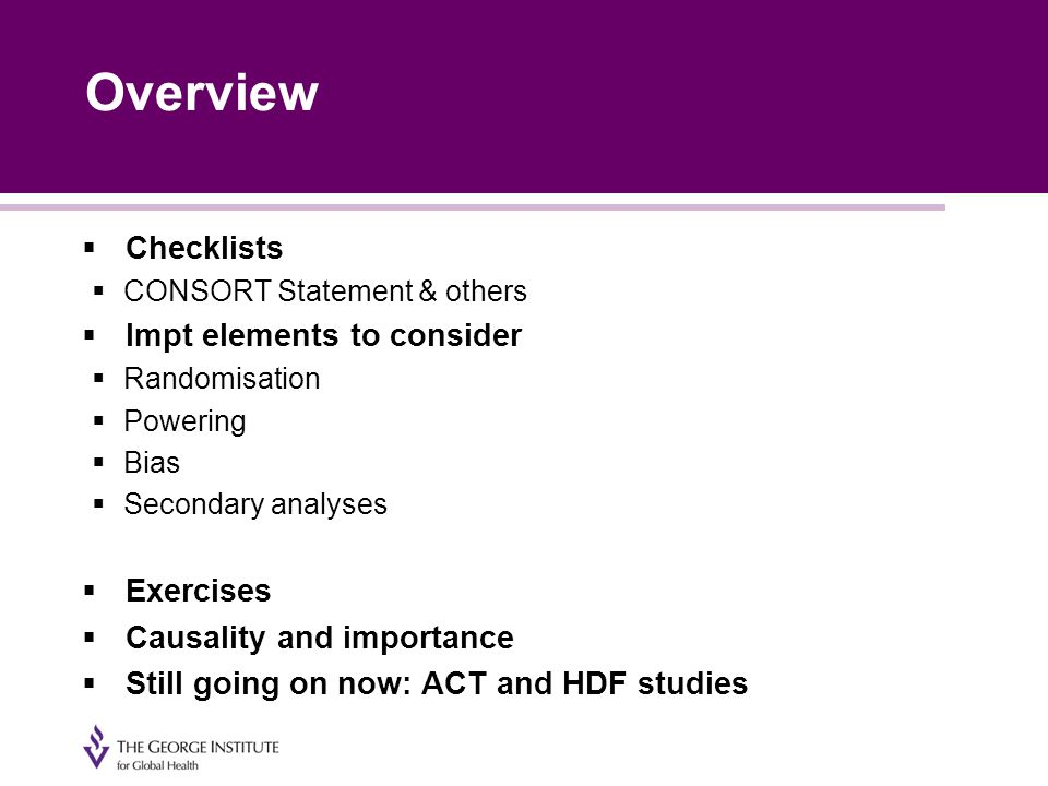 Overview  Checklists  CONSORT Statement & others  Impt elements to consider  Randomisation  Powering  Bias  Secondary analyses  Exercises  Causality and importance  Still going on now: ACT and HDF studies