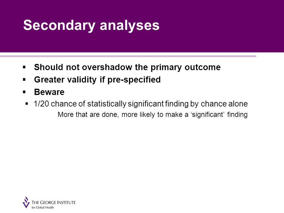 Secondary analyses  Should not overshadow the primary outcome  Greater validity if pre-specified  Beware  1/20 chance of statistically significant finding by chance alone More that are done, more likely to make a 'significant' finding