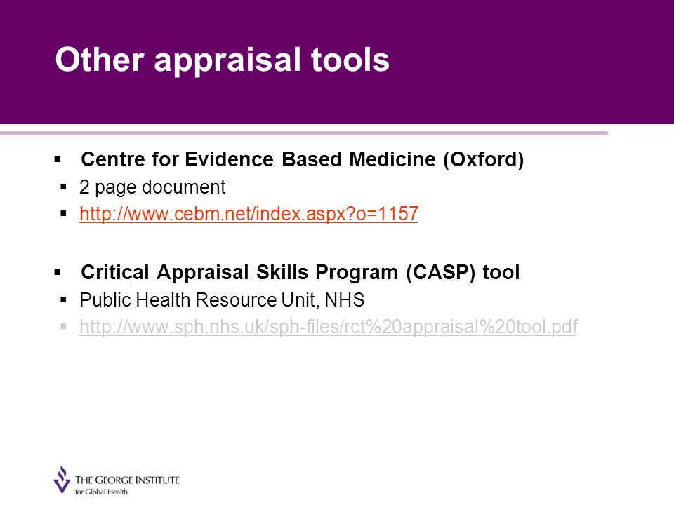 Other appraisal tools  Centre for Evidence Based Medicine (Oxford)  2 page document  http://www.cebm.net/index.aspx o=1157 http://www.cebm.net/index.aspx o=1157  Critical Appraisal Skills Program (CASP) tool  Public Health Resource Unit, NHS  http://www.sph.nhs.uk/sph-files/rct%20appraisal%20tool.pdf