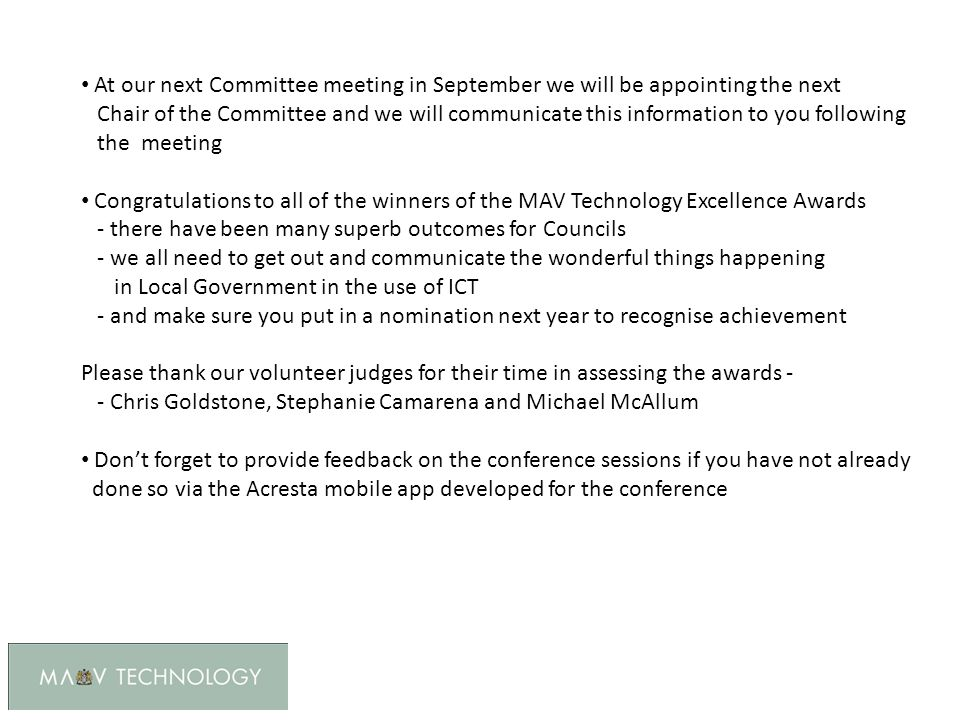 At our next Committee meeting in September we will be appointing the next Chair of the Committee and we will communicate this information to you following the meeting Congratulations to all of the winners of the MAV Technology Excellence Awards - there have been many superb outcomes for Councils - we all need to get out and communicate the wonderful things happening in Local Government in the use of ICT - and make sure you put in a nomination next year to recognise achievement Please thank our volunteer judges for their time in assessing the awards - - Chris Goldstone, Stephanie Camarena and Michael McAllum Don't forget to provide feedback on the conference sessions if you have not already done so via the Acresta mobile app developed for the conference