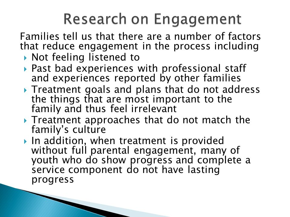 Families tell us that there are a number of factors that reduce engagement in the process including  Not feeling listened to  Past bad experiences with professional staff and experiences reported by other families  Treatment goals and plans that do not address the things that are most important to the family and thus feel irrelevant  Treatment approaches that do not match the family's culture  In addition, when treatment is provided without full parental engagement, many of youth who do show progress and complete a service component do not have lasting progress