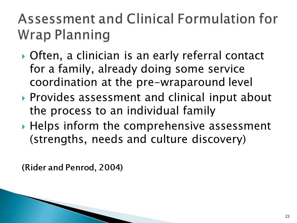  Often, a clinician is an early referral contact for a family, already doing some service coordination at the pre-wraparound level  Provides assessment and clinical input about the process to an individual family  Helps inform the comprehensive assessment (strengths, needs and culture discovery) (Rider and Penrod, 2004) 23