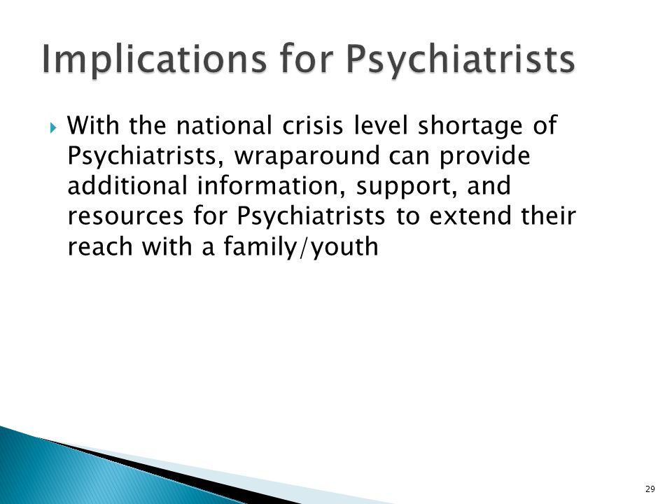 29  With the national crisis level shortage of Psychiatrists, wraparound can provide additional information, support, and resources for Psychiatrists to extend their reach with a family/youth