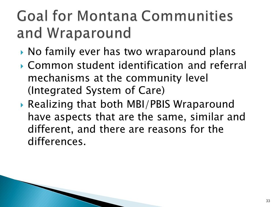  No family ever has two wraparound plans  Common student identification and referral mechanisms at the community level (Integrated System of Care)  Realizing that both MBI/PBIS Wraparound have aspects that are the same, similar and different, and there are reasons for the differences.