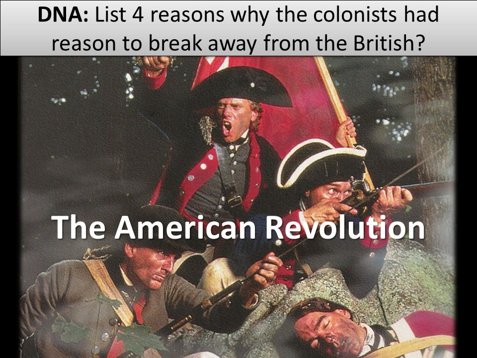 The American Revolution DNA: List 4 reasons why the colonists had reason to break away from the British