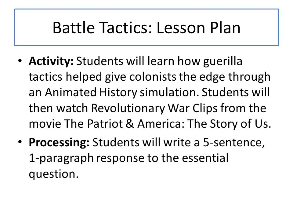 Battle Tactics: Lesson Plan Activity: Students will learn how guerilla tactics helped give colonists the edge through an Animated History simulation.