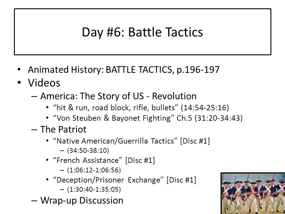 Day #6: Battle Tactics Animated History: BATTLE TACTICS, p.196-197 Videos – America: The Story of US - Revolution hit & run, road block, rifle, bullets (14:54-25:16) Von Steuben & Bayonet Fighting Ch.5 (31:20-34:43) – The Patriot Native American/Guerrilla Tactics [Disc #1] – (34:50-38:10) French Assistance [Disc #1] – (1:06:12-1:06:56) Deception/Prisoner Exchange [Disc #1] – (1:30:40-1:35:05) – Wrap-up Discussion