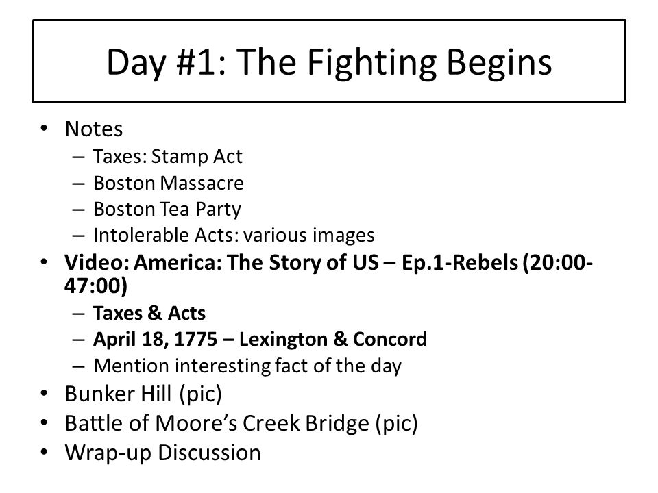 Day #1: The Fighting Begins Notes – Taxes: Stamp Act – Boston Massacre – Boston Tea Party – Intolerable Acts: various images Video: America: The Story of US – Ep.1-Rebels (20:00- 47:00) – Taxes & Acts – April 18, 1775 – Lexington & Concord – Mention interesting fact of the day Bunker Hill (pic) Battle of Moore's Creek Bridge (pic) Wrap-up Discussion