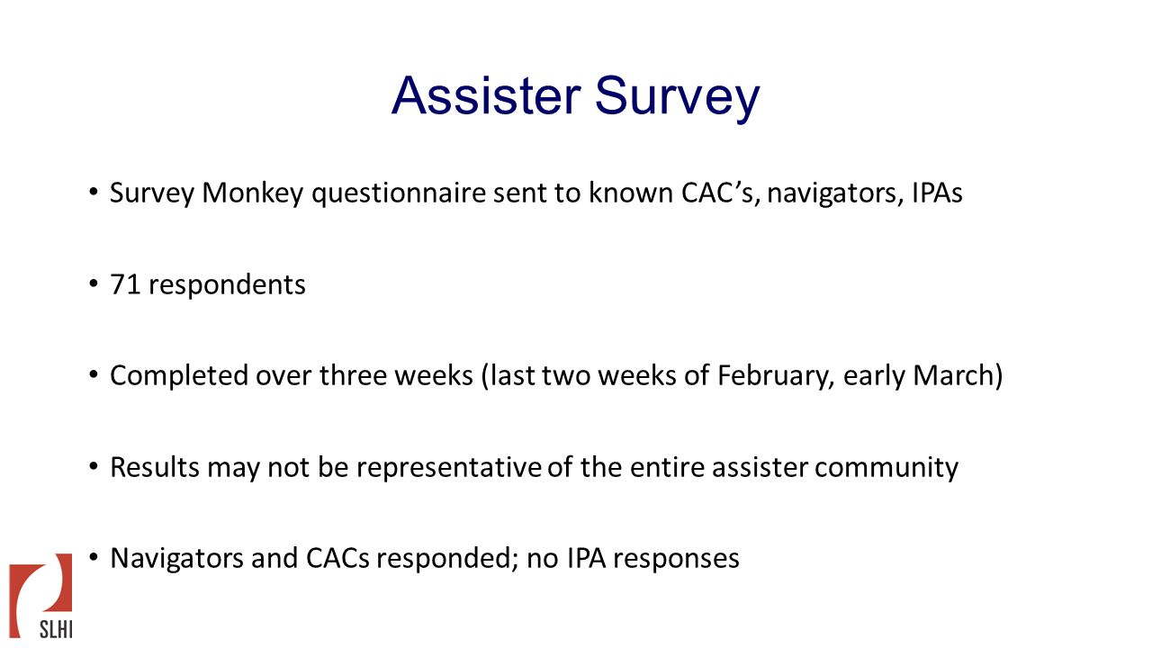 Assister Survey Survey Monkey questionnaire sent to known CAC's, navigators, IPAs 71 respondents Completed over three weeks (last two weeks of Februar