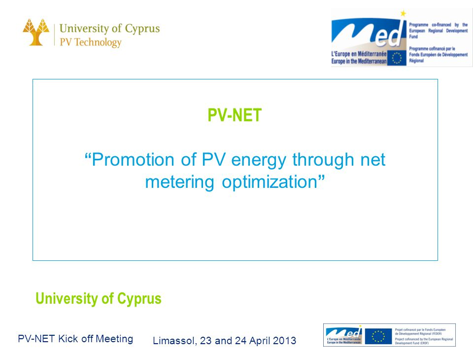 Limassol, 23 and 24 April 2013 PV-NET Kick off Meeting PV-NET Promotion of PV energy through net metering optimization University of Cyprus