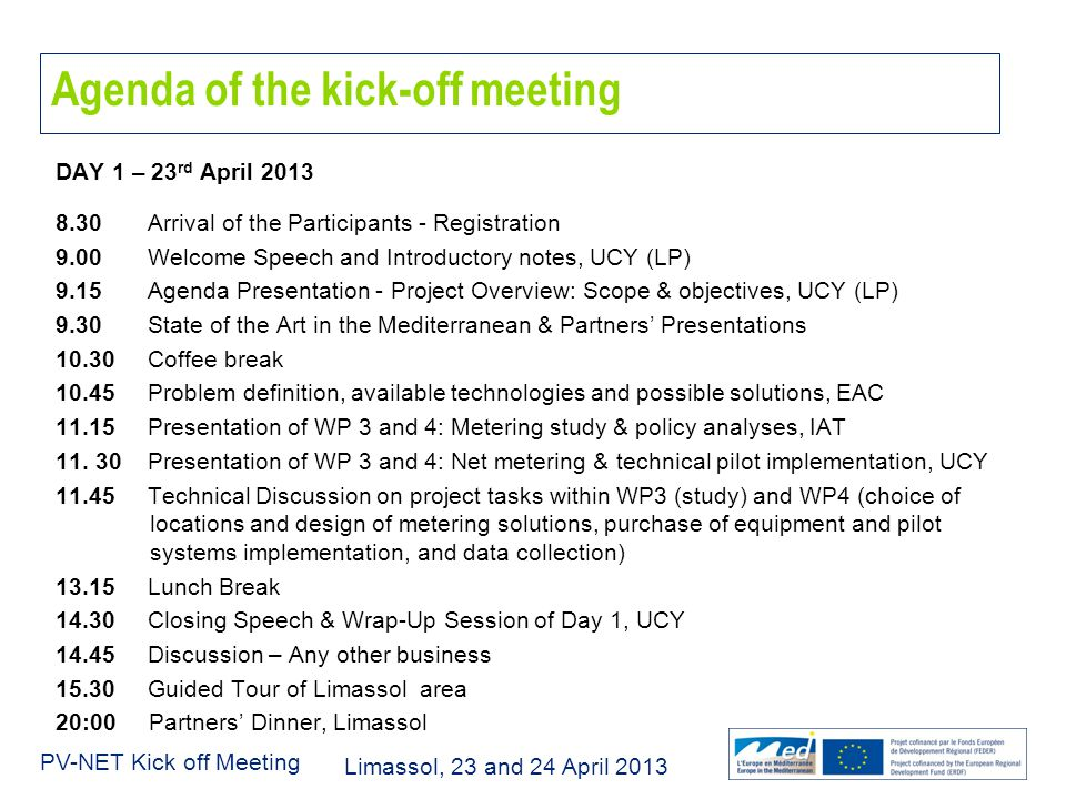 Limassol, 23 and 24 April 2013 PV-NET Kick off Meeting DAY 1 – 23 rd April 2013 8.30 Arrival of the Participants - Registration 9.00 Welcome Speech and Introductory notes, UCY (LP) 9.15 Agenda Presentation - Project Overview: Scope & objectives, UCY (LP) 9.30 State of the Art in the Mediterranean & Partners' Presentations 10.30 Coffee break 10.45 Problem definition, available technologies and possible solutions, EAC 11.15 Presentation of WP 3 and 4: Metering study & policy analyses, IAT 11.