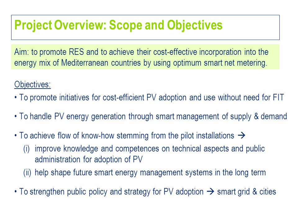 Objectives: To promote initiatives for cost-efficient PV adoption and use without need for FIT To handle PV energy generation through smart management of supply & demand To achieve flow of know-how stemming from the pilot installations  (i)improve knowledge and competences on technical aspects and public administration for adoption of PV (ii)help shape future smart energy management systems in the long term To strengthen public policy and strategy for PV adoption  smart grid & cities Project Overview: Scope and Objectives Aim: to promote RES and to achieve their cost-effective incorporation into the energy mix of Mediterranean countries by using optimum smart net metering.