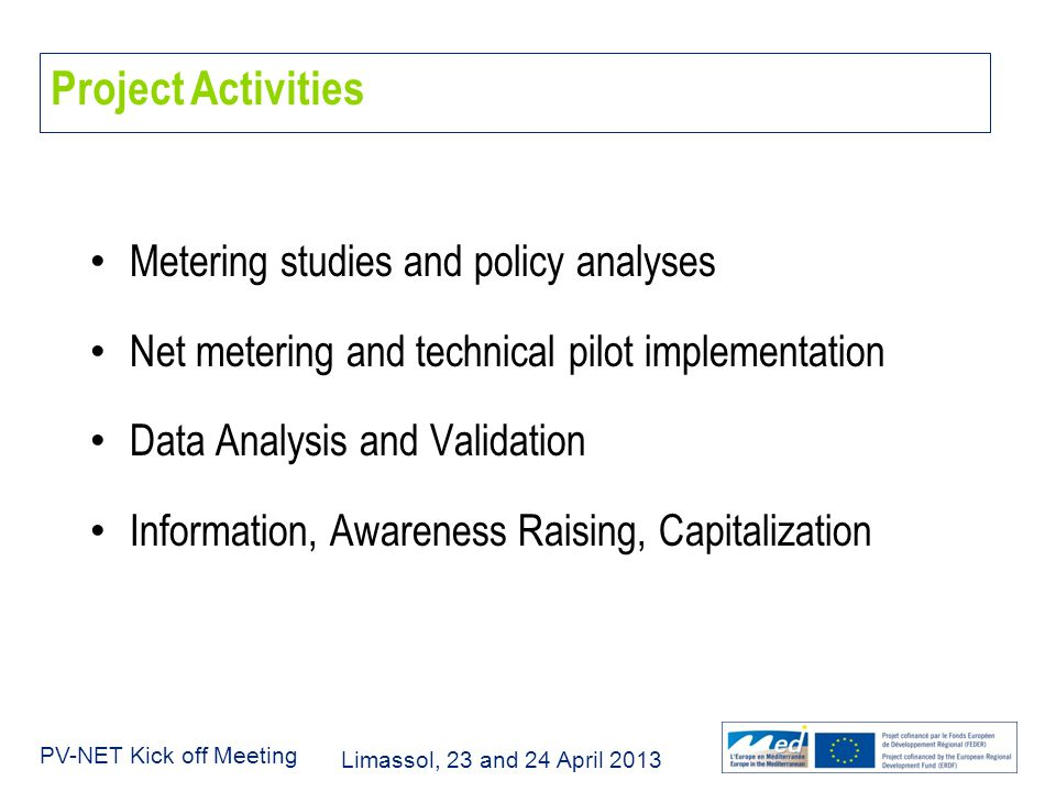 Limassol, 23 and 24 April 2013 PV-NET Kick off Meeting Project Activities Metering studies and policy analyses Net metering and technical pilot implementation Data Analysis and Validation Information, Awareness Raising, Capitalization