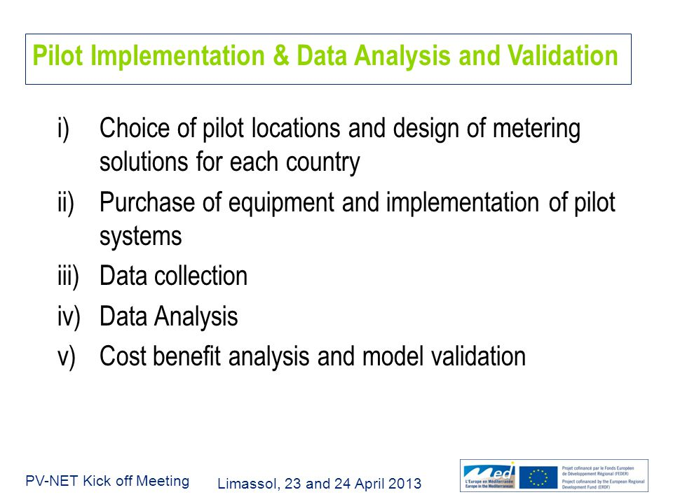 Limassol, 23 and 24 April 2013 PV-NET Kick off Meeting Pilot Implementation & Data Analysis and Validation i)Choice of pilot locations and design of metering solutions for each country ii)Purchase of equipment and implementation of pilot systems iii)Data collection iv)Data Analysis v)Cost benefit analysis and model validation