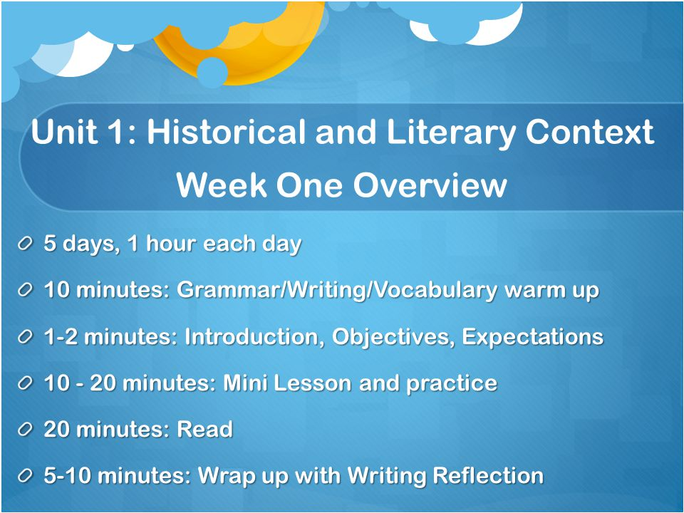 Unit 1: Historical and Literary Context Week One Overview 5 days, 1 hour each day 10 minutes: Grammar/Writing/Vocabulary warm up 1-2 minutes: Introduc