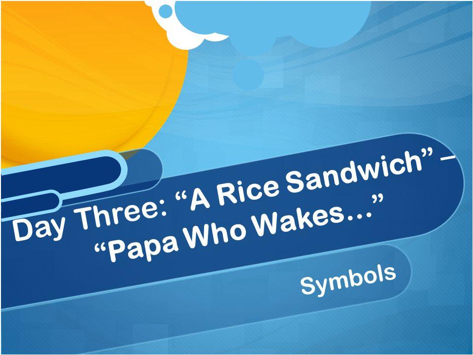 """Symbols Day Three: """"A Rice Sandwich"""" – """"Papa Who Wakes…"""""""