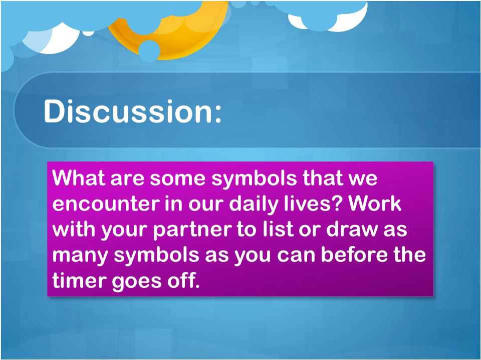 Discussion: What are some symbols that we encounter in our daily lives? Work with your partner to list or draw as many symbols as you can before the t