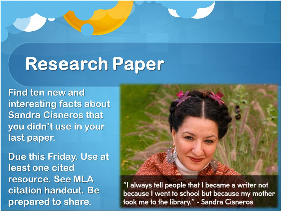 Research Paper Find ten new and interesting facts about Sandra Cisneros that you didn't use in your last paper. Due this Friday. Use at least one cite