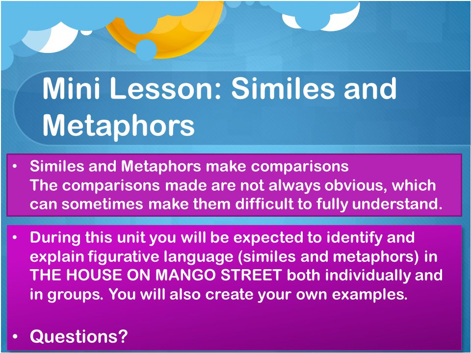 Mini Lesson: Similes and Metaphors Similes and Metaphors make comparisons The comparisons made are not always obvious, which can sometimes make them d
