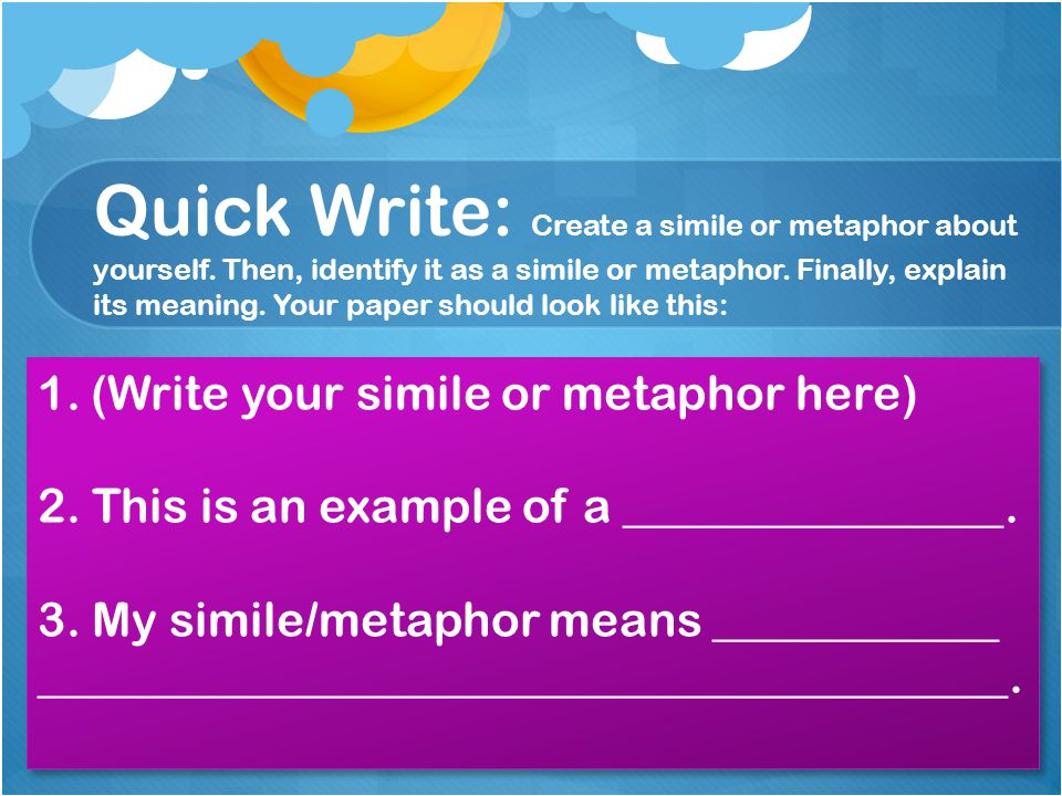 Quick Write: Create a simile or metaphor about yourself. Then, identify it as a simile or metaphor. Finally, explain its meaning. Your paper should lo