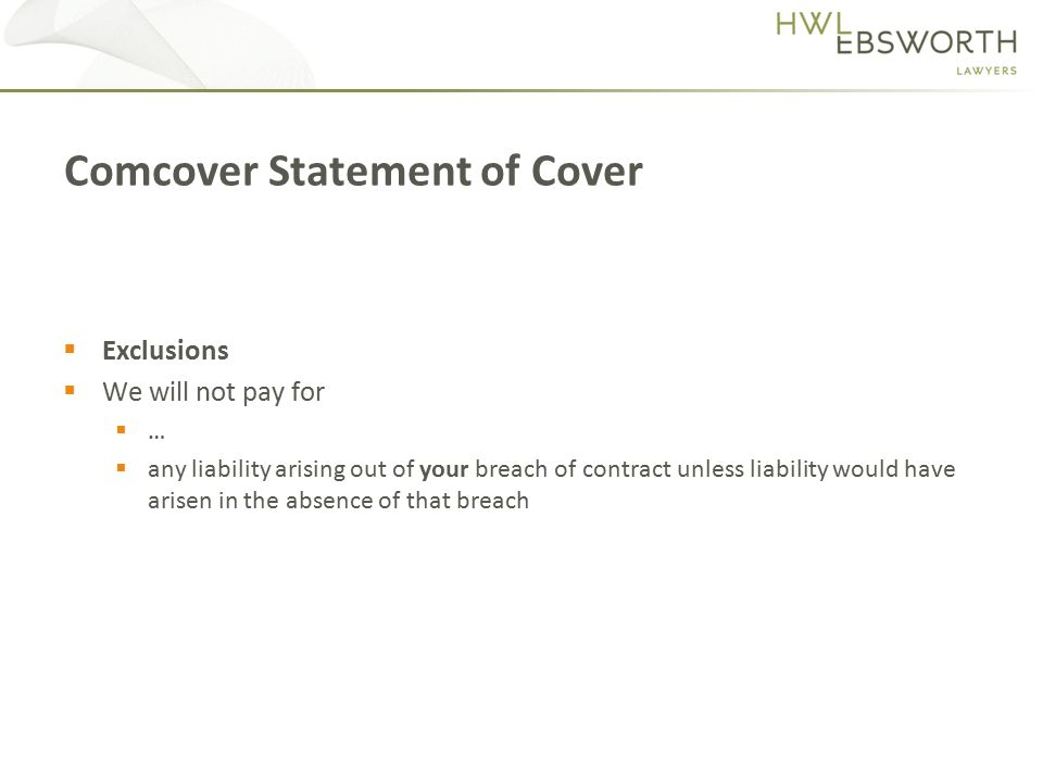  Exclusions  We will not pay for  …  any liability arising out of your breach of contract unless liability would have arisen in the absence of that breach Comcover Statement of Cover
