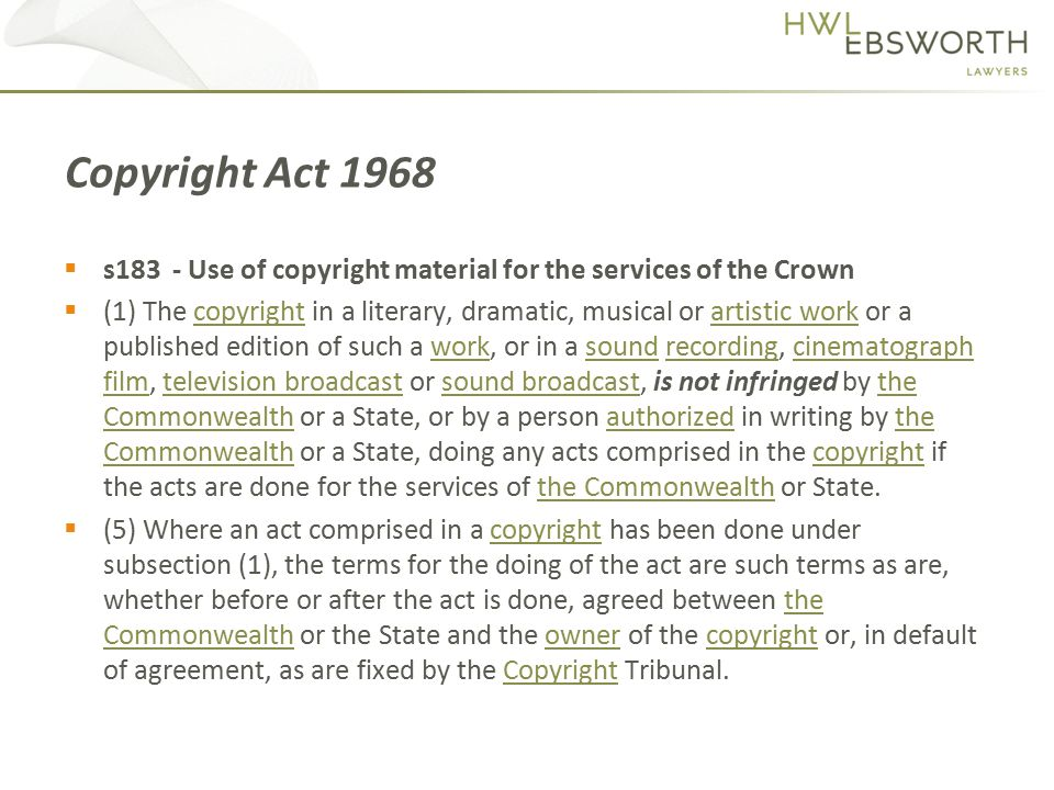  s183 - Use of copyright material for the services of the Crown  (1) The copyright in a literary, dramatic, musical or artistic work or a published edition of such a work, or in a sound recording, cinematograph film, television broadcast or sound broadcast, is not infringed by the Commonwealth or a State, or by a person authorized in writing by the Commonwealth or a State, doing any acts comprised in the copyright if the acts are done for the services of the Commonwealth or State.copyrightartistic workworksoundrecordingcinematograph filmtelevision broadcastsound broadcastthe Commonwealthauthorizedthe Commonwealthcopyrightthe Commonwealth  (5) Where an act comprised in a copyright has been done under subsection (1), the terms for the doing of the act are such terms as are, whether before or after the act is done, agreed between the Commonwealth or the State and the owner of the copyright or, in default of agreement, as are fixed by the Copyright Tribunal.copyrightthe CommonwealthownercopyrightCopyright Copyright Act 1968