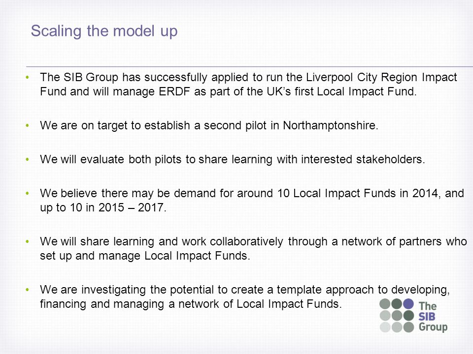Scaling the model up The SIB Group has successfully applied to run the Liverpool City Region Impact Fund and will manage ERDF as part of the UK's firs