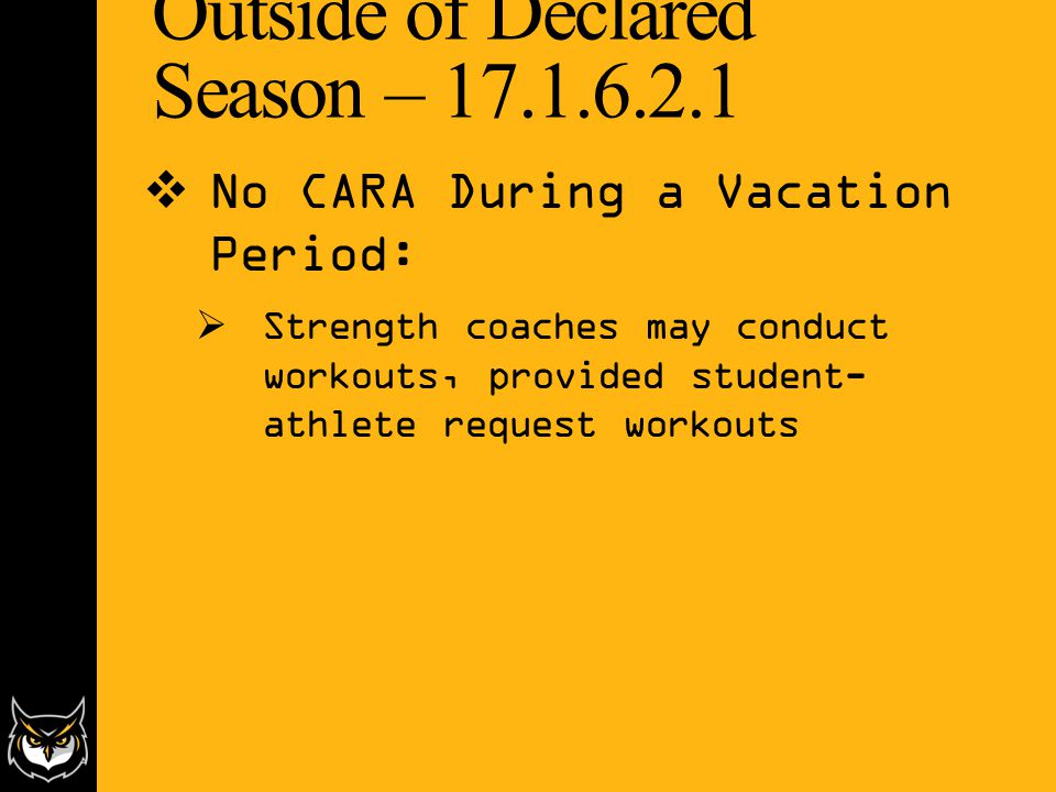 Outside of Declared Season – 17.1.6.2.1  No CARA During a Vacation Period:  Strength coaches may conduct workouts, provided student- athlete request workouts