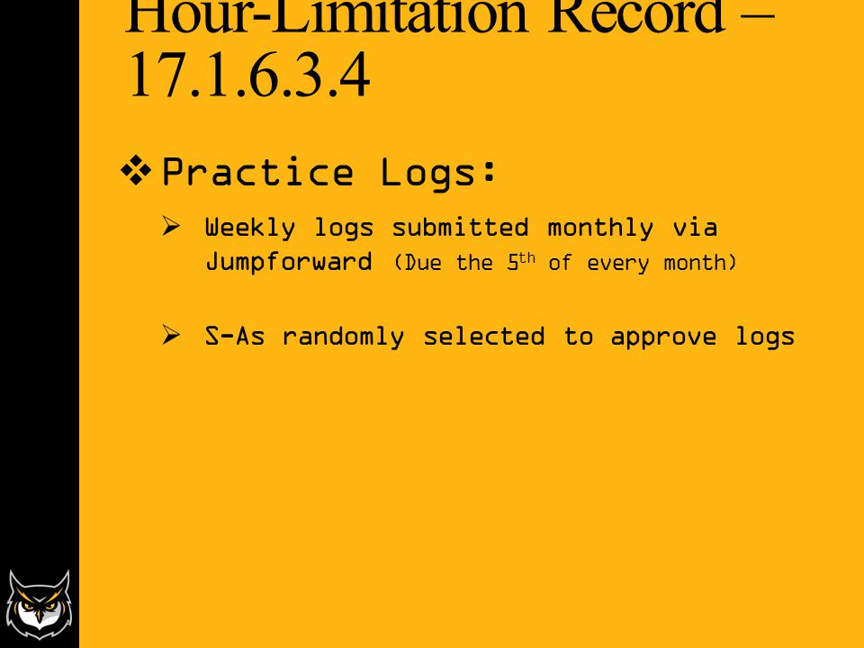 Hour-Limitation Record – 17.1.6.3.4  Practice Logs:  Weekly logs submitted monthly via Jumpforward (Due the 5 th of every month)  S-As randomly selected to approve logs