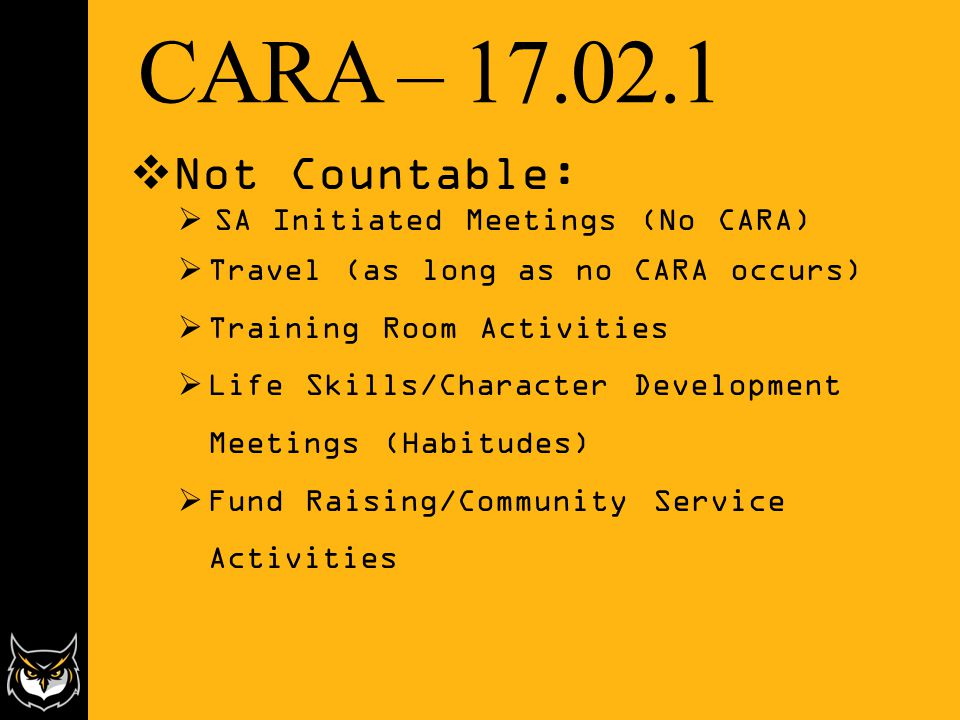 CARA – 17.02.1  Not Countable:  SA Initiated Meetings (No CARA)  Travel (as long as no CARA occurs)  Training Room Activities  Life Skills/Character Development Meetings (Habitudes)  Fund Raising/Community Service Activities