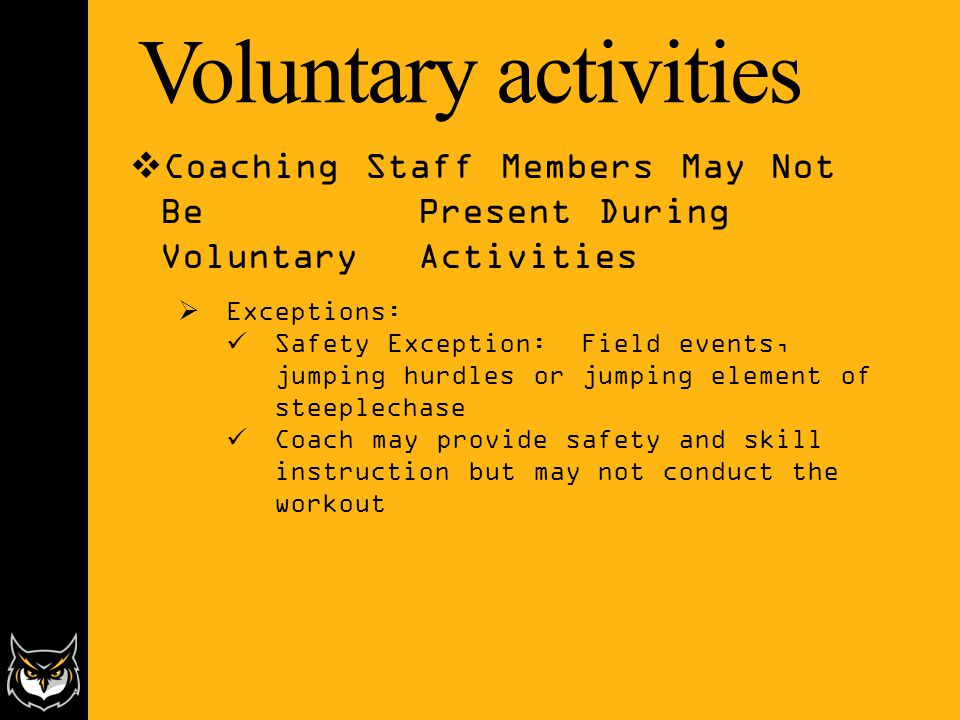 Voluntary activities  Coaching Staff Members May Not Be Present During Voluntary Activities  Exceptions: Safety Exception: Field events, jumping hurdles or jumping element of steeplechase Coach may provide safety and skill instruction but may not conduct the workout